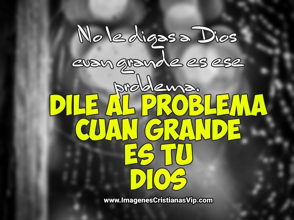 Imagenes cristianas de fortaleza: No le digas a Dios cuan grande es tu problema