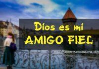 Dios es mi amigo fiel imagenes cristianas